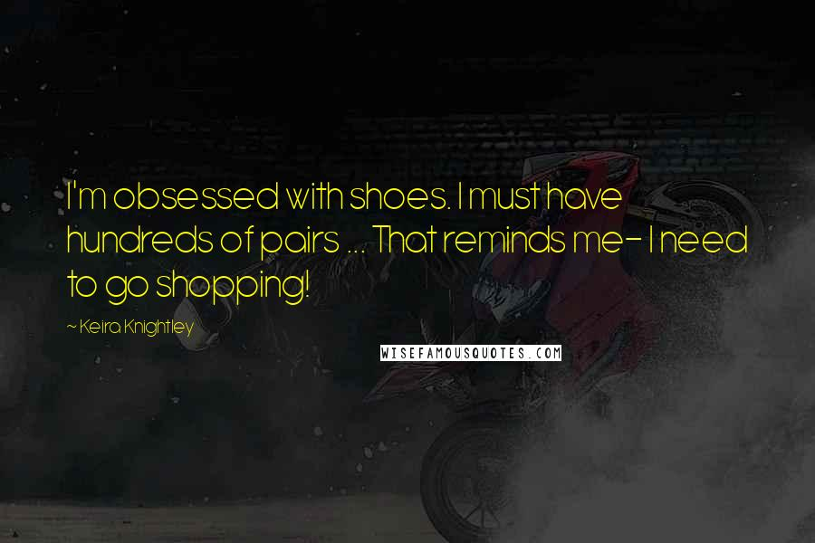 Keira Knightley quotes: I'm obsessed with shoes. I must have hundreds of pairs ... That reminds me- I need to go shopping!