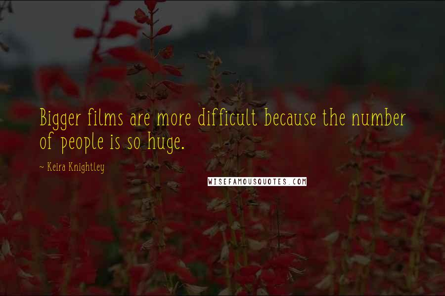 Keira Knightley quotes: Bigger films are more difficult because the number of people is so huge.