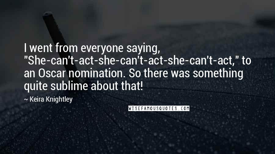 "Keira Knightley quotes: I went from everyone saying, ""She-can't-act-she-can't-act-she-can't-act,"" to an Oscar nomination. So there was something quite sublime about that!"