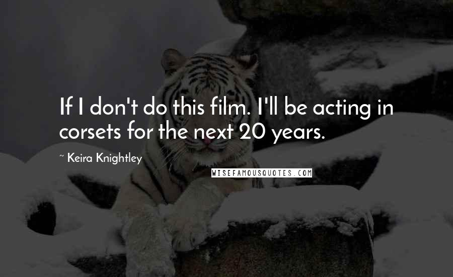 Keira Knightley quotes: If I don't do this film. I'll be acting in corsets for the next 20 years.