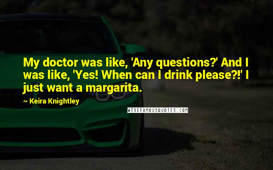 Keira Knightley quotes: My doctor was like, 'Any questions?' And I was like, 'Yes! When can I drink please?!' I just want a margarita.