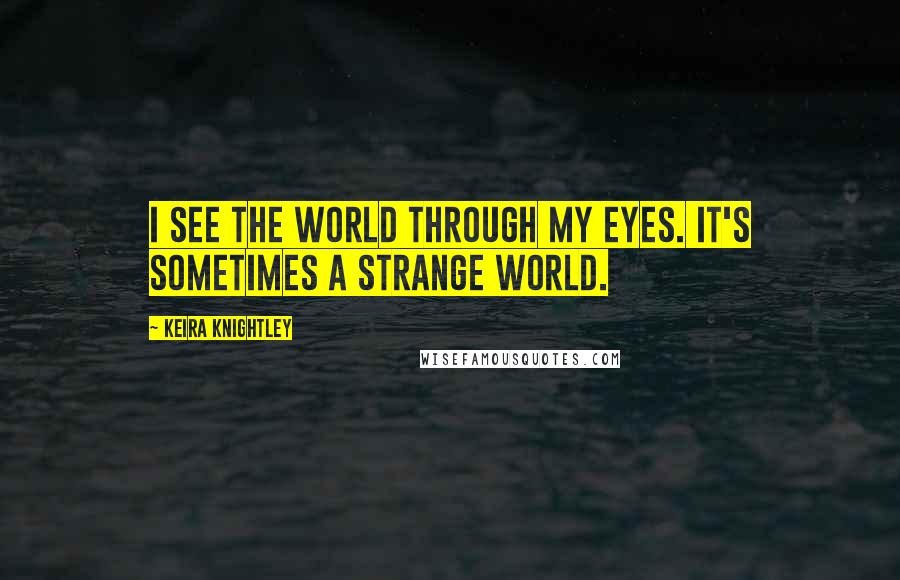 Keira Knightley quotes: I see the world through my eyes. It's sometimes a strange world.