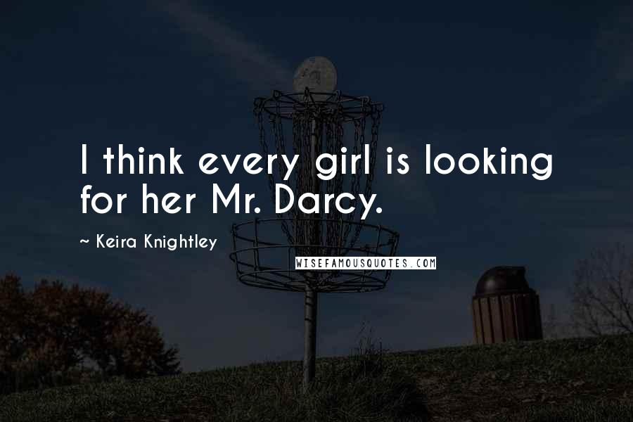 Keira Knightley quotes: I think every girl is looking for her Mr. Darcy.