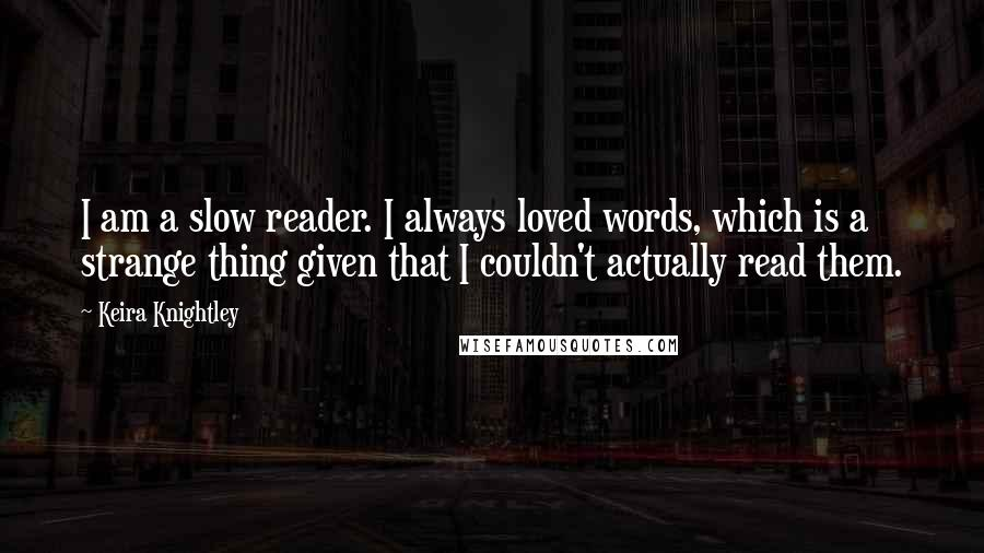 Keira Knightley quotes: I am a slow reader. I always loved words, which is a strange thing given that I couldn't actually read them.