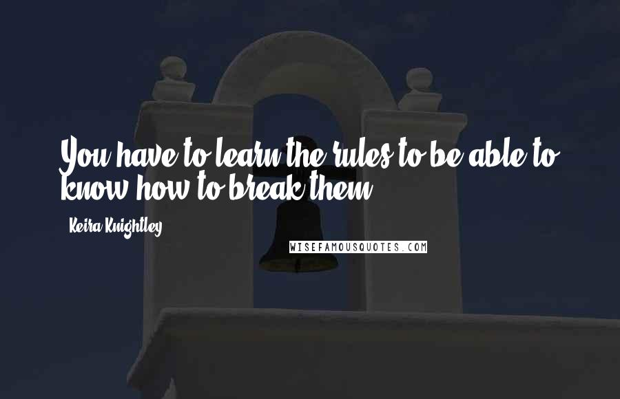 Keira Knightley quotes: You have to learn the rules to be able to know how to break them.