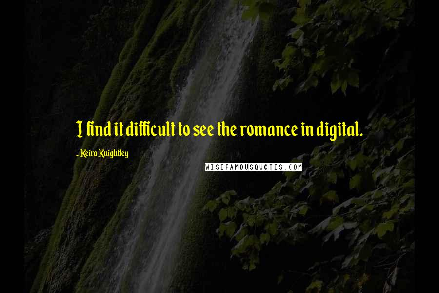 Keira Knightley quotes: I find it difficult to see the romance in digital.