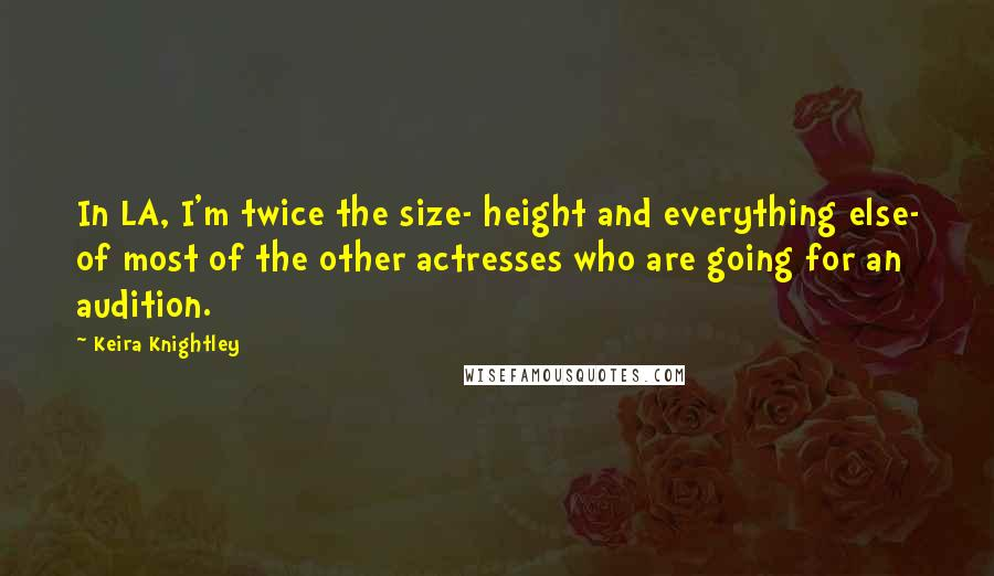 Keira Knightley quotes: In LA, I'm twice the size- height and everything else- of most of the other actresses who are going for an audition.
