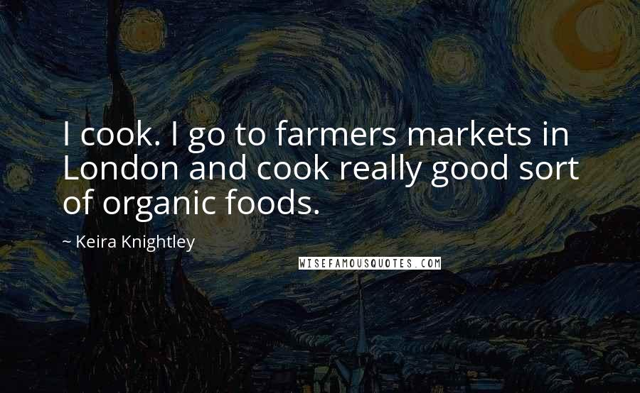 Keira Knightley quotes: I cook. I go to farmers markets in London and cook really good sort of organic foods.