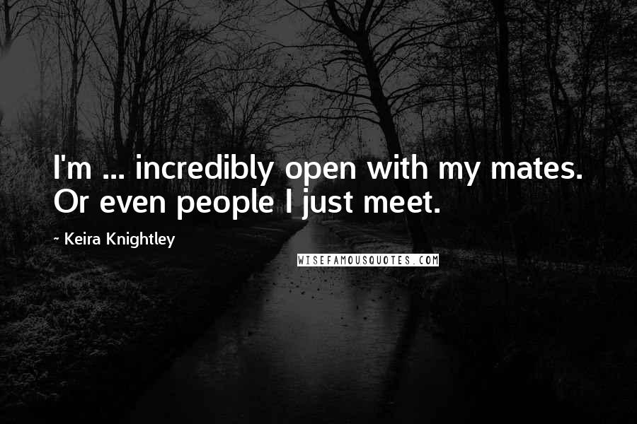 Keira Knightley quotes: I'm ... incredibly open with my mates. Or even people I just meet.