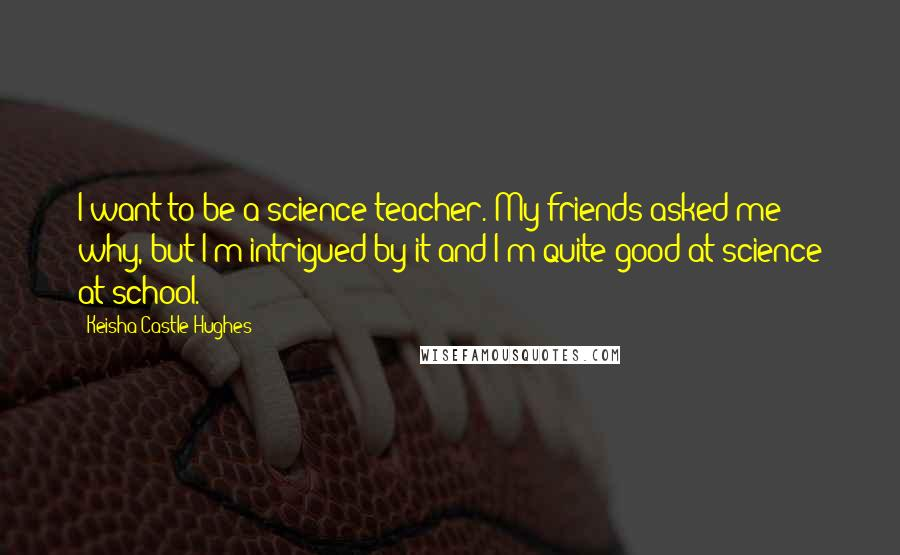 Keisha Castle-Hughes quotes: I want to be a science teacher. My friends asked me why, but I'm intrigued by it and I'm quite good at science at school.
