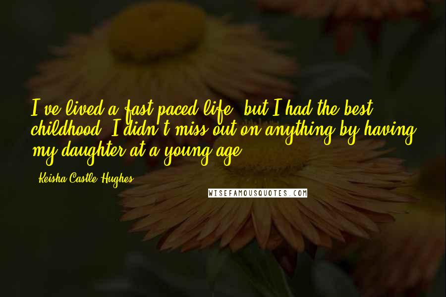Keisha Castle-Hughes quotes: I've lived a fast-paced life, but I had the best childhood. I didn't miss out on anything by having my daughter at a young age.