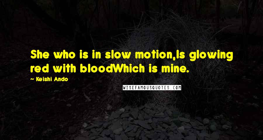 Keishi Ando quotes: She who is in slow motion,Is glowing red with bloodWhich is mine.