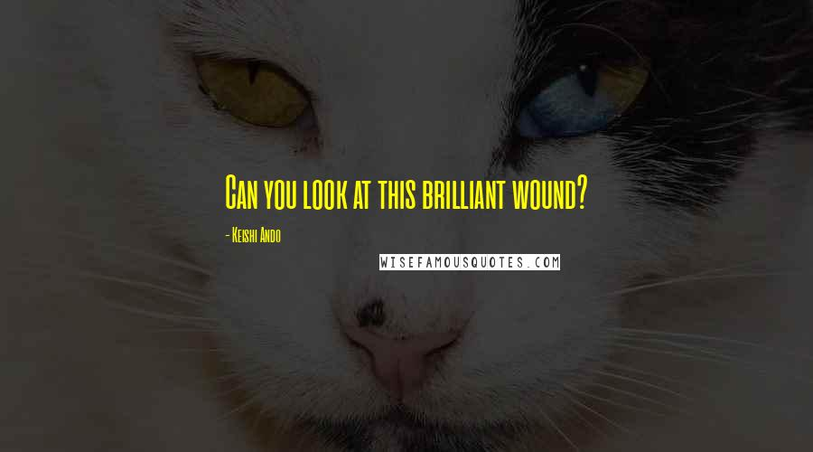 Keishi Ando quotes: Can you look at this brilliant wound?