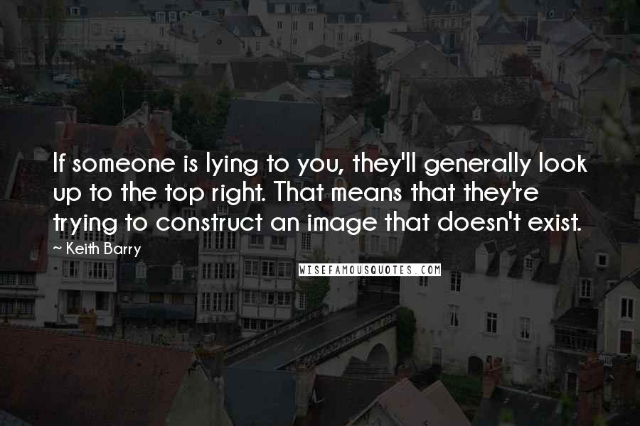 Keith Barry quotes: If someone is lying to you, they'll generally look up to the top right. That means that they're trying to construct an image that doesn't exist.