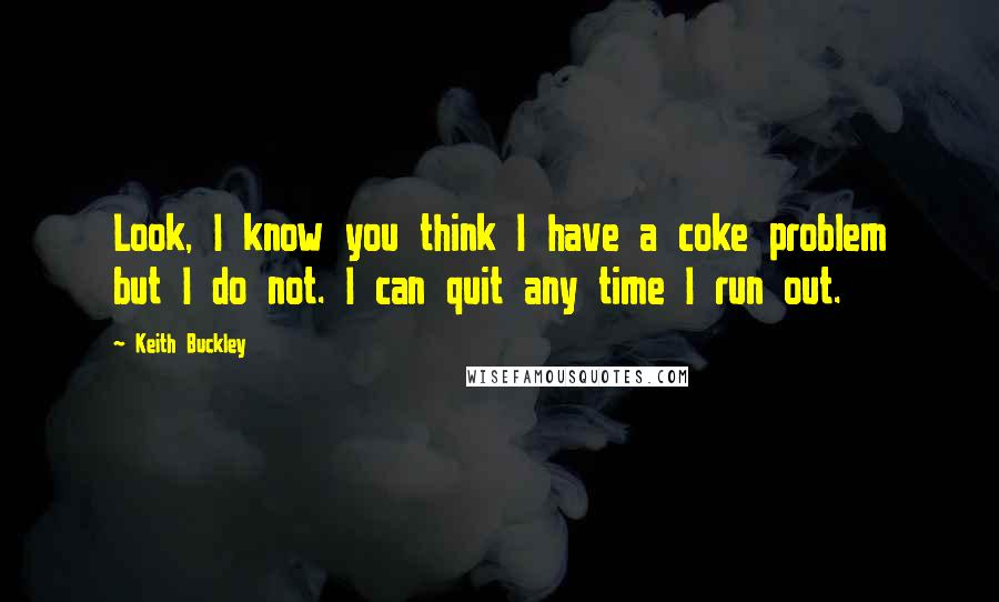 Keith Buckley quotes: Look, I know you think I have a coke problem but I do not. I can quit any time I run out.