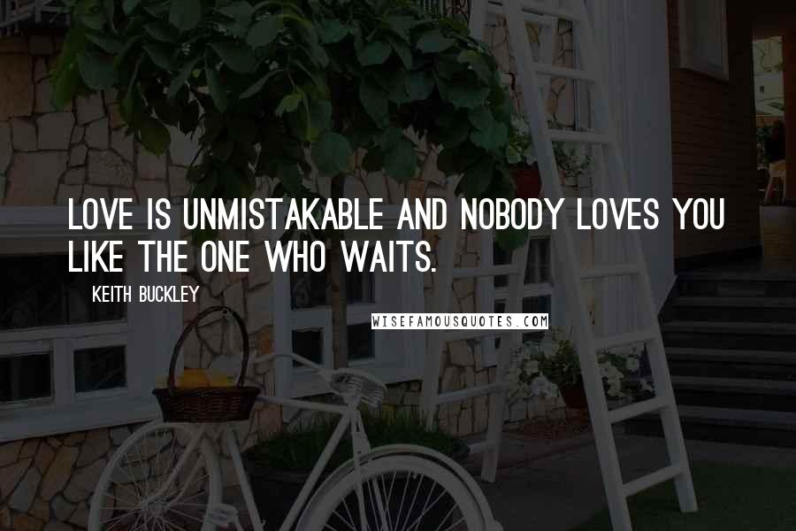 Keith Buckley quotes: Love is unmistakable and nobody loves you like the one who waits.