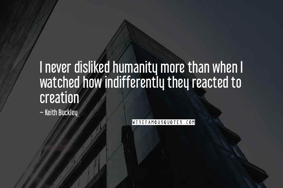 Keith Buckley quotes: I never disliked humanity more than when I watched how indifferently they reacted to creation