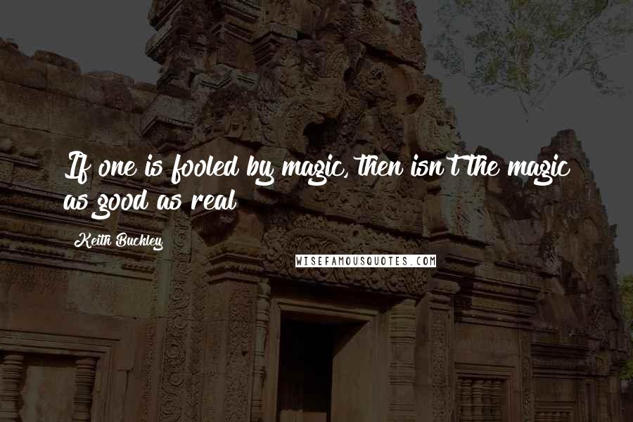 Keith Buckley quotes: If one is fooled by magic, then isn't the magic as good as real?