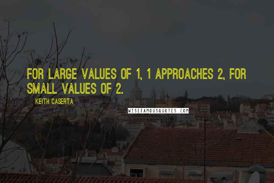 Keith Caserta quotes: For large values of 1, 1 approaches 2, for small values of 2.