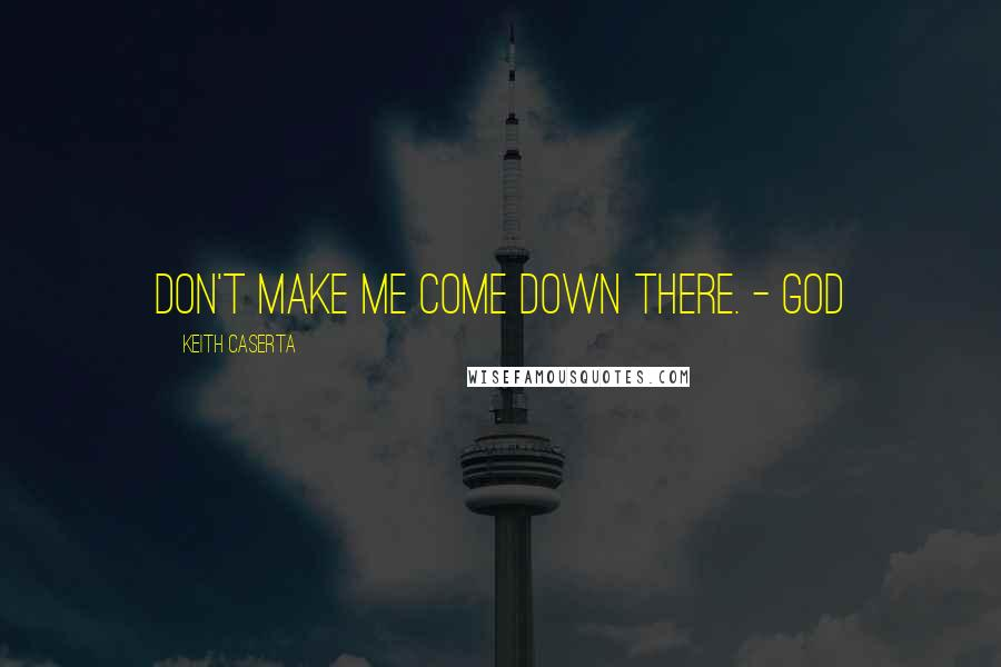 Keith Caserta quotes: Don't make me come down there. - God