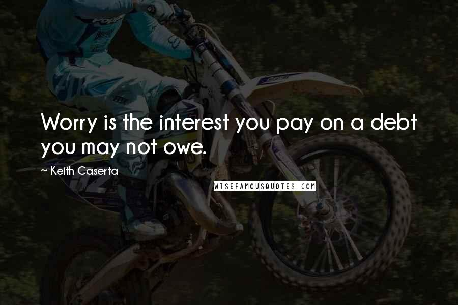 Keith Caserta quotes: Worry is the interest you pay on a debt you may not owe.