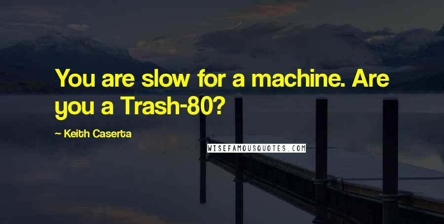 Keith Caserta quotes: You are slow for a machine. Are you a Trash-80?