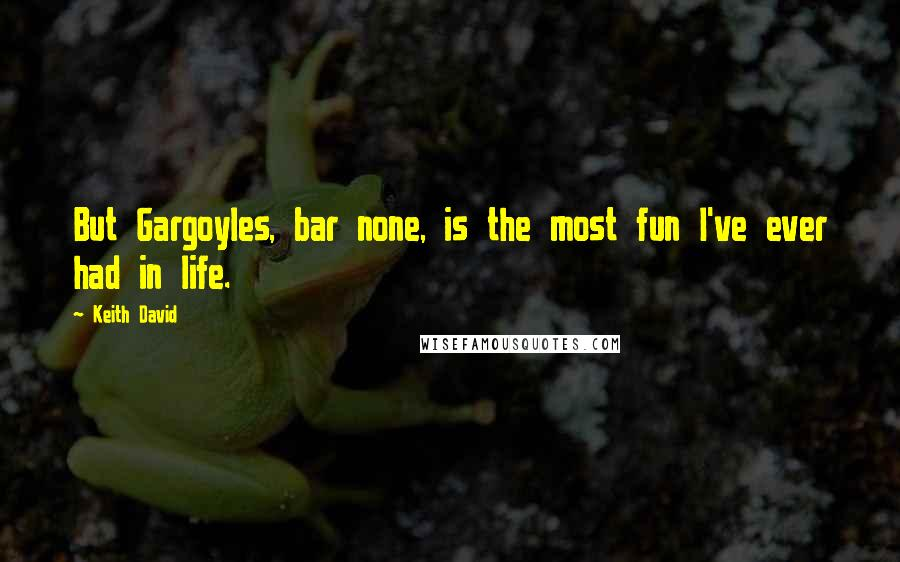Keith David quotes: But Gargoyles, bar none, is the most fun I've ever had in life.