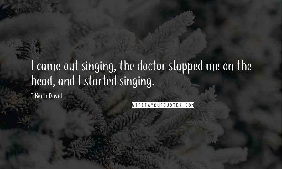 Keith David quotes: I came out singing, the doctor slapped me on the head, and I started singing.