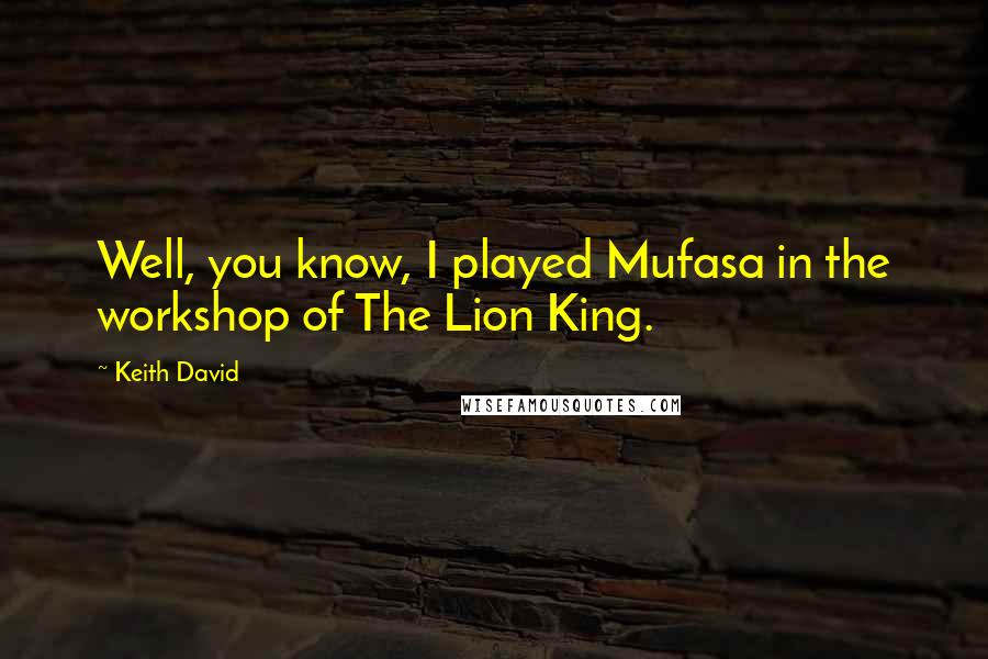 Keith David quotes: Well, you know, I played Mufasa in the workshop of The Lion King.