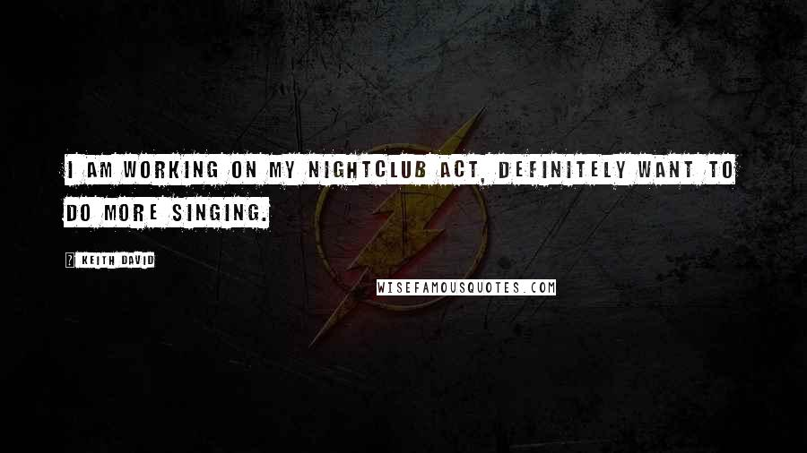Keith David quotes: I am working on my nightclub act, definitely want to do more singing.