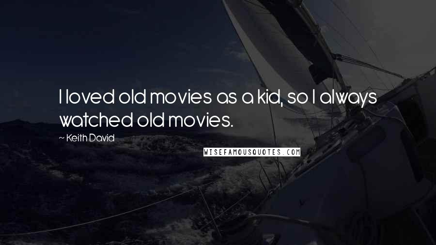 Keith David quotes: I loved old movies as a kid, so I always watched old movies.