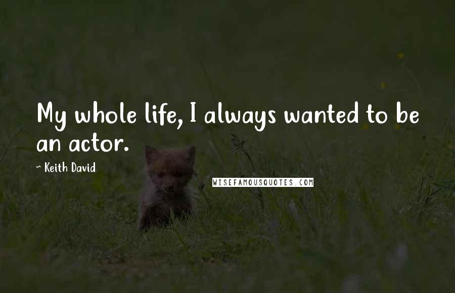 Keith David quotes: My whole life, I always wanted to be an actor.
