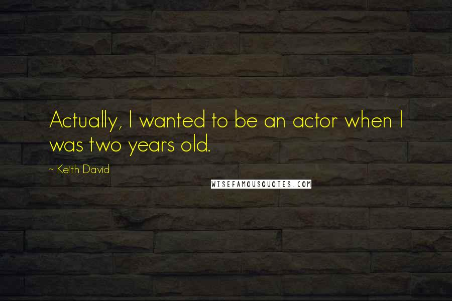 Keith David quotes: Actually, I wanted to be an actor when I was two years old.