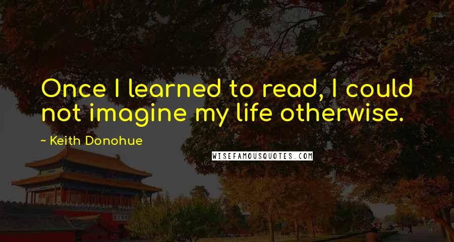 Keith Donohue quotes: Once I learned to read, I could not imagine my life otherwise.
