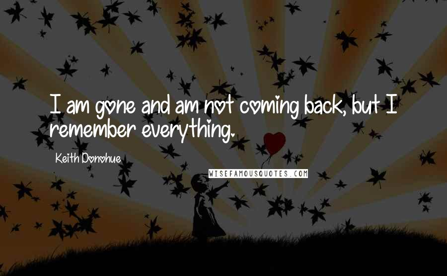 Keith Donohue quotes: I am gone and am not coming back, but I remember everything.