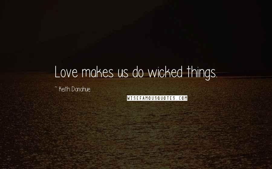 Keith Donohue quotes: Love makes us do wicked things.
