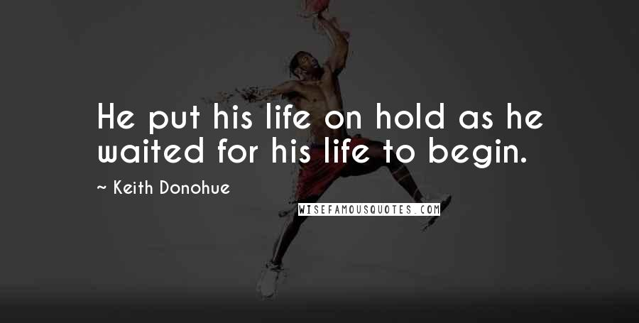 Keith Donohue quotes: He put his life on hold as he waited for his life to begin.