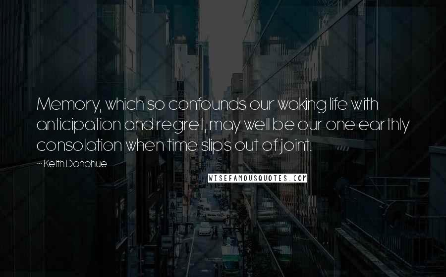 Keith Donohue quotes: Memory, which so confounds our waking life with anticipation and regret, may well be our one earthly consolation when time slips out of joint.