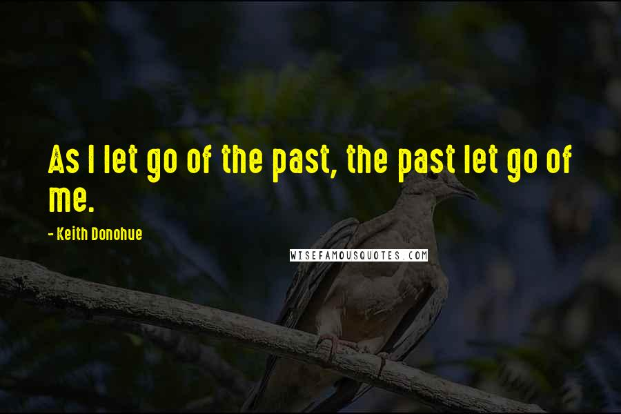 Keith Donohue quotes: As I let go of the past, the past let go of me.