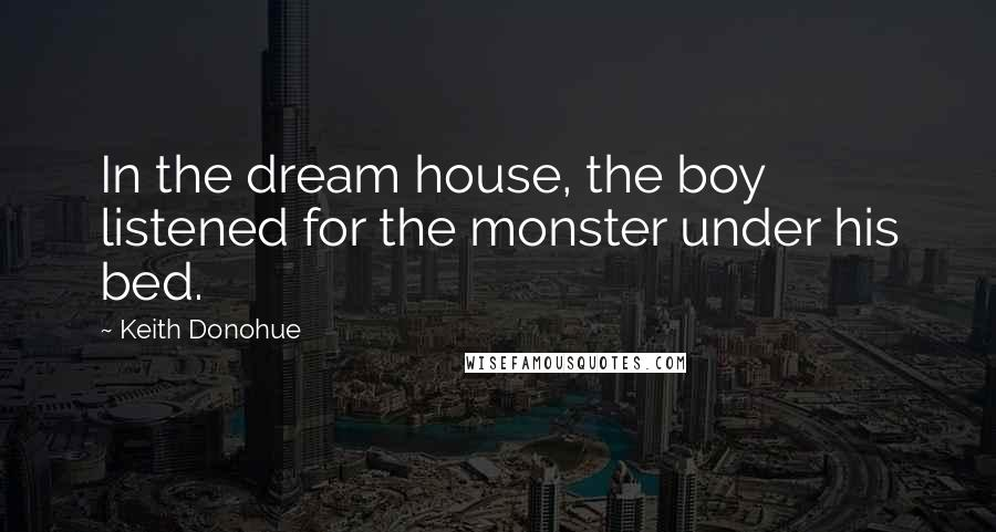 Keith Donohue quotes: In the dream house, the boy listened for the monster under his bed.