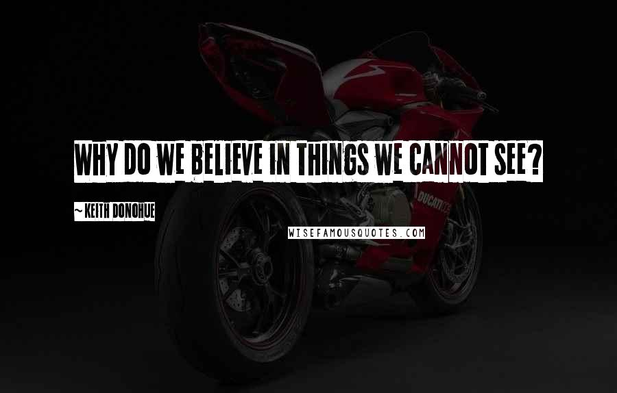 Keith Donohue quotes: Why do we believe in things we cannot see?