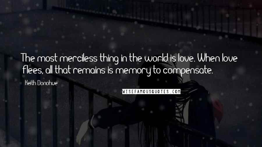Keith Donohue quotes: The most merciless thing in the world is love. When love flees, all that remains is memory to compensate.