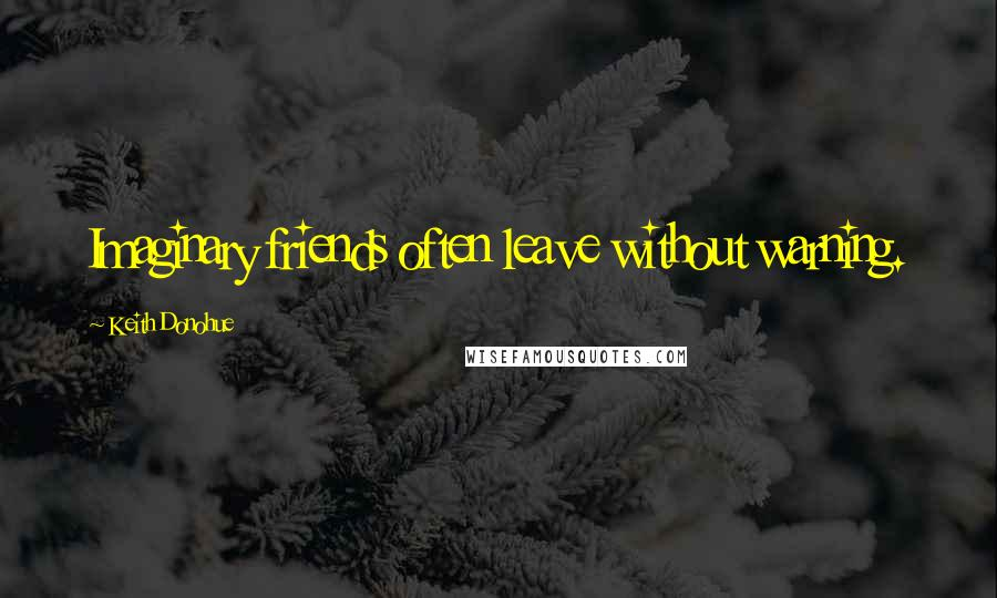 Keith Donohue quotes: Imaginary friends often leave without warning.