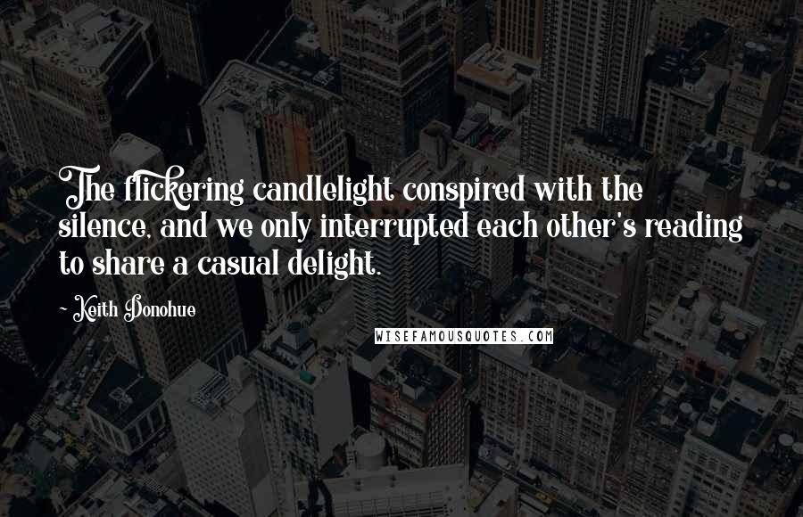 Keith Donohue quotes: The flickering candlelight conspired with the silence, and we only interrupted each other's reading to share a casual delight.