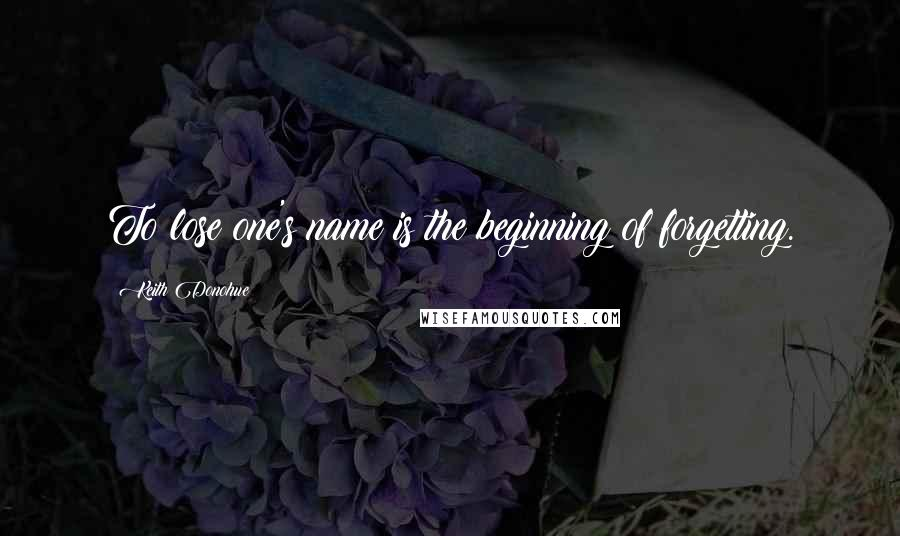 Keith Donohue quotes: To lose one's name is the beginning of forgetting.