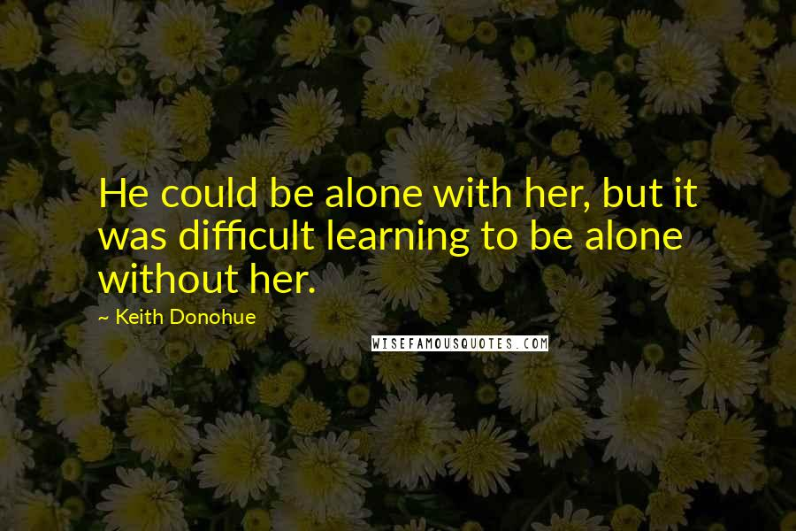 Keith Donohue quotes: He could be alone with her, but it was difficult learning to be alone without her.