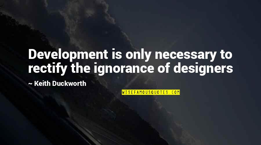 Keith Duckworth Quotes By Keith Duckworth: Development is only necessary to rectify the ignorance