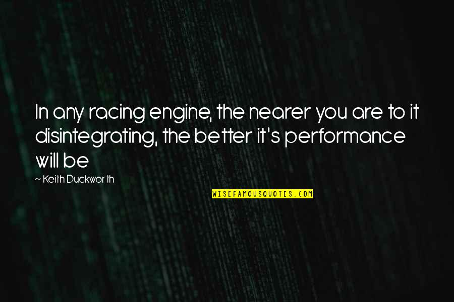 Keith Duckworth Quotes By Keith Duckworth: In any racing engine, the nearer you are
