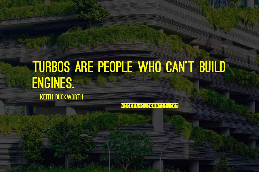 Keith Duckworth Quotes By Keith Duckworth: Turbos are people who can't build engines.
