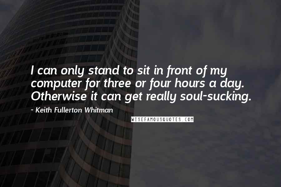 Keith Fullerton Whitman quotes: I can only stand to sit in front of my computer for three or four hours a day. Otherwise it can get really soul-sucking.